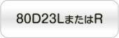 80D23LまたはR